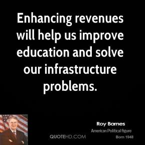 Roy Barnes - Enhancing revenues will help us improve education and solve our infrastructure problems.