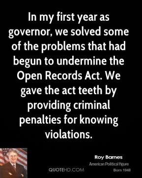Roy Barnes - In my first year as governor, we solved some of the problems that had begun to undermine the Open Records Act. We gave the act teeth by providing criminal penalties for knowing violations.