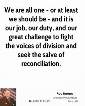 We are all one - or at least we should be - and it is our job, our duty, and our great challenge to fight the voices of division and seek the salve of reconciliation.