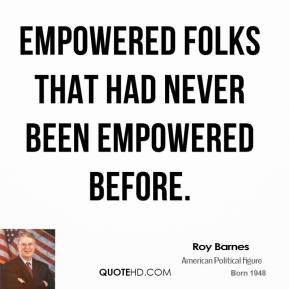 Roy Barnes  - empowered folks that had never been empowered before.