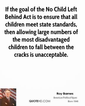 If the goal of the No Child Left Behind Act is to ensure that all children meet state standards, then allowing large numbers of the most disadvantaged children to fall between the cracks is unacceptable.