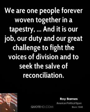 We are one people forever woven together in a tapestry, ... And it is our job, our duty and our great challenge to fight the voices of division and to seek the salve of reconciliation.