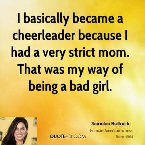 I basically became a cheerleader because I had a very strict mom. That was my way of being a bad girl.