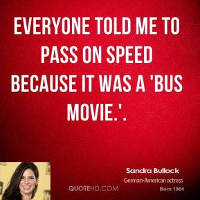 Sandra Bullock  - Everyone told me to pass on Speed because it was a 'bus movie.'.