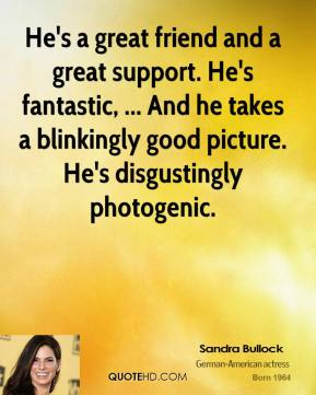 Sandra Bullock  - He's a great friend and a great support. He's fantastic, ... And he takes a blinkingly good picture. He's disgustingly photogenic.