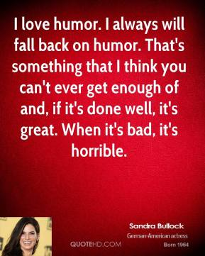 Sandra Bullock  - I love humor. I always will fall back on humor. That's something that I think you can't ever get enough of and, if it's done well, it's great. When it's bad, it's horrible.