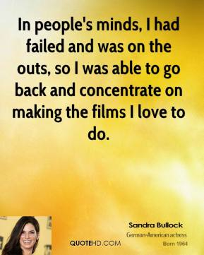 Sandra Bullock  - In people's minds, I had failed and was on the outs, so I was able to go back and concentrate on making the films I love to do.