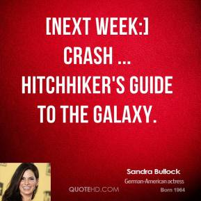 Sandra Bullock  - [Next week:] Crash ... Hitchhiker's Guide To The Galaxy.