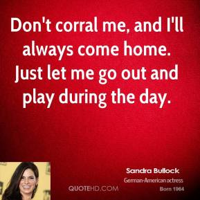 Don't corral me, and I'll always come home. Just let me go out and play during the day.