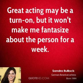 Great acting may be a turn-on, but it won't make me fantasize about the person for a week.