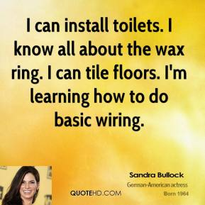 Sandra Bullock - I can install toilets. I know all about the wax ring. I can tile floors. I'm learning how to do basic wiring.