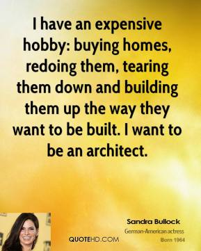 I have an expensive hobby: buying homes, redoing them, tearing them down and building them up the way they want to be built. I want to be an architect.