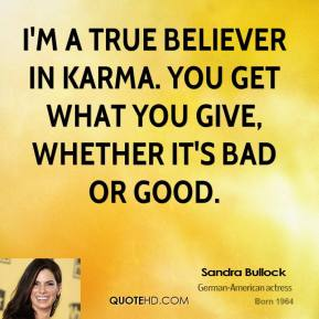 I'm a true believer in karma. You get what you give, whether it's bad or good.