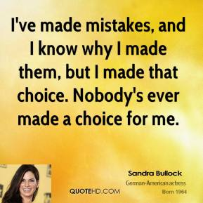 Sandra Bullock - I've made mistakes, and I know why I made them, but I made that choice. Nobody's ever made a choice for me.