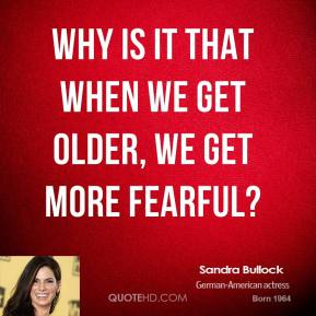 Sandra Bullock - Why is it that when we get older, we get more fearful?