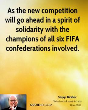 Sepp Blatter  - As the new competition will go ahead in a spirit of solidarity with the champions of all six FIFA confederations involved.