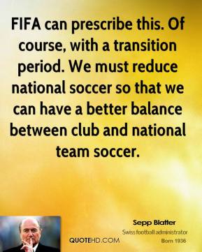 Sepp Blatter  - FIFA can prescribe this. Of course, with a transition period. We must reduce national soccer so that we can have a better balance between club and national team soccer.