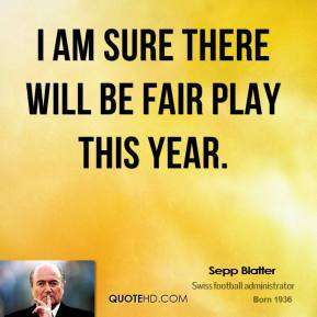 Sepp Blatter  - I am sure there will be fair play this year.