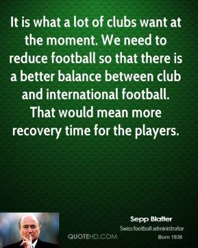 Sepp Blatter  - It is what a lot of clubs want at the moment. We need to reduce football so that there is a better balance between club and international football. That would mean more recovery time for the players.
