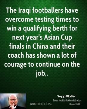 Sepp Blatter  - The Iraqi footballers have overcome testing times to win a qualifying berth for next year's Asian Cup finals in China and their coach has shown a lot of courage to continue on the job.