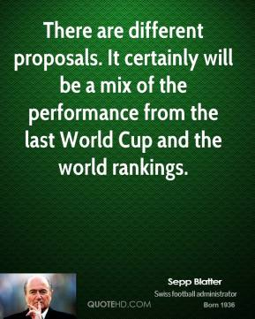 Sepp Blatter  - There are different proposals. It certainly will be a mix of the performance from the last World Cup and the world rankings.