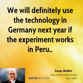 Sepp Blatter  - We will definitely use the technology in Germany next year if the experiment works in Peru.