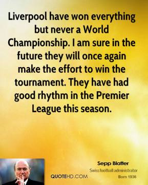 Sepp Blatter - Liverpool have won everything but never a World Championship. I am sure in the future they will once again make the effort to win the tournament. They have had good rhythm in the Premier League this season.