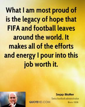 Sepp Blatter - What I am most proud of is the legacy of hope that FIFA and football leaves around the world. It makes all of the efforts and energy I pour into this job worth it.