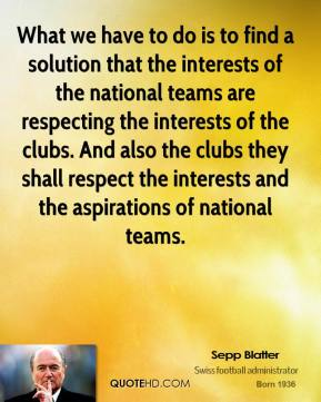 Sepp Blatter - What we have to do is to find a solution that the interests of the national teams are respecting the interests of the clubs. And also the clubs they shall respect the interests and the aspirations of national teams.