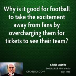 Sepp Blatter - Why is it good for football to take the excitement away from fans by overcharging them for tickets to see their team?