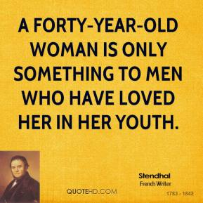A forty-year-old woman is only something to men who have loved her in her youth.