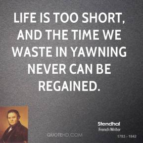 Stendhal - Life is too short, and the time we waste in yawning never can be regained.