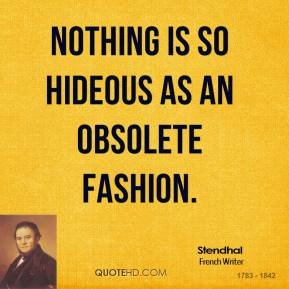 Stendhal - Nothing is so hideous as an obsolete fashion.