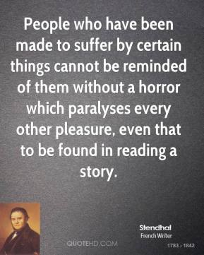 Stendhal - People who have been made to suffer by certain things cannot be reminded of them without a horror which paralyses every other pleasure, even that to be found in reading a story.