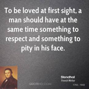 Stendhal - To be loved at first sight, a man should have at the same time something to respect and something to pity in his face.