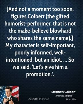 Stephen Colbert  - [And not a moment too soon, figures Colbert (the gifted humorist-performer, that is not the make-believe blowhard who shares the same name).] My character is self-important, poorly informed, well-intentioned, but an idiot, ... So we said, 'Let's give him a promotion.'.