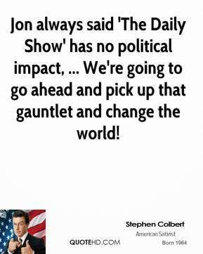 Stephen Colbert  - Jon always said 'The Daily Show' has no political impact, ... We're going to go ahead and pick up that gauntlet and change the world!