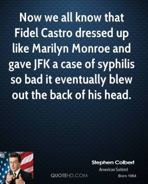Stephen Colbert  - Now we all know that Fidel Castro dressed up like Marilyn Monroe and gave JFK a case of syphilis so bad it eventually blew out the back of his head.