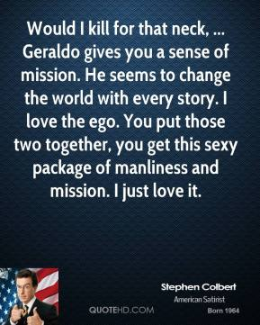 Stephen Colbert  - Would I kill for that neck, ... Geraldo gives you a sense of mission. He seems to change the world with every story. I love the ego. You put those two together, you get this sexy package of manliness and mission. I just love it.