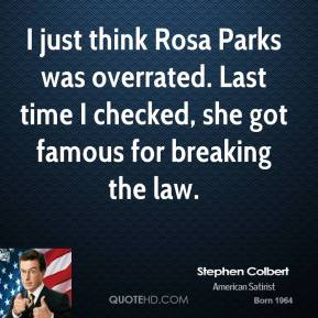 Stephen Colbert - I just think Rosa Parks was overrated. Last time I checked, she got famous for breaking the law.