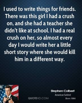 Stephen Colbert - I used to write things for friends. There was this girl I had a crush on, and she had a teacher she didn't like at school. I had a real crush on her, so almost every day I would write her a little short story where she would kill him in a different way.