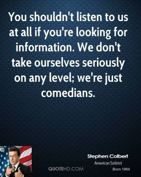 Stephen Colbert - You shouldn't listen to us at all if you're looking for information. We don't take ourselves seriously on any level; we're just comedians.