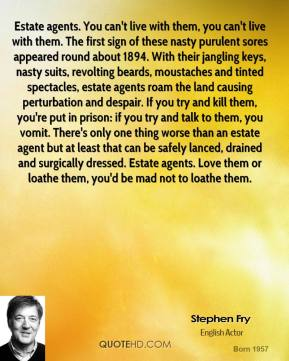 Stephen Fry  - Estate agents. You can't live with them, you can't live with them. The first sign of these nasty purulent sores appeared round about 1894. With their jangling keys, nasty suits, revolting beards, moustaches and tinted spectacles, estate agents roam the land causing perturbation and despair. If you try and kill them, you're put in prison: if you try and talk to them, you vomit. There's only one thing worse than an estate agent but at least that can be safely lanced, drained and surgically dressed. Estate agents. Love them or loathe them, you'd be mad not to loathe them.