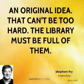Stephen Fry - An original idea. That can't be too hard. The library must be full of them.