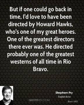 Stephen Fry - But if one could go back in time, I'd love to have been directed by Howard Hawks, who's one of my great heroes. One of the greatest directors there ever was. He directed probably one of the greatest westerns of all time in Rio Bravo.