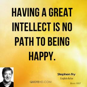 Stephen Fry - Having a great intellect is no path to being happy.