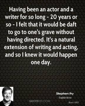 Stephen Fry - Having been an actor and a writer for so long - 20 years or so - I felt that it would be daft to go to one's grave without having directed. It's a natural extension of writing and acting, and so I knew it would happen one day.