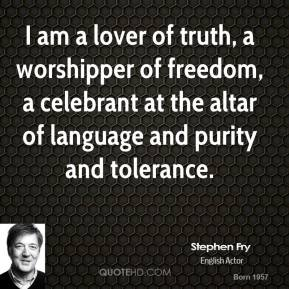 Stephen Fry - I am a lover of truth, a worshipper of freedom, a celebrant at the altar of language and purity and tolerance.