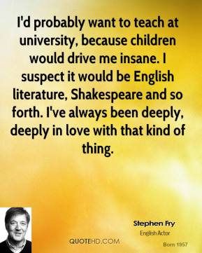 I'd probably want to teach at university, because children would drive me insane. I suspect it would be English literature, Shakespeare and so forth. I've always been deeply, deeply in love with that kind of thing.