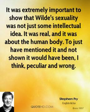 It was extremely important to show that Wilde's sexuality was not just some intellectual idea. It was real, and it was about the human body. To just have mentioned it and not shown it would have been, I think, peculiar and wrong.